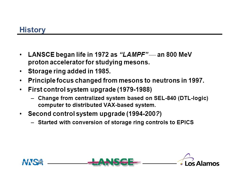 """History LANSCE began life in 1972 as """"LAMPF""""  an 800 MeV proton accelerator for studying mesons. Storage ring added in 1985. Principle focus changed"""