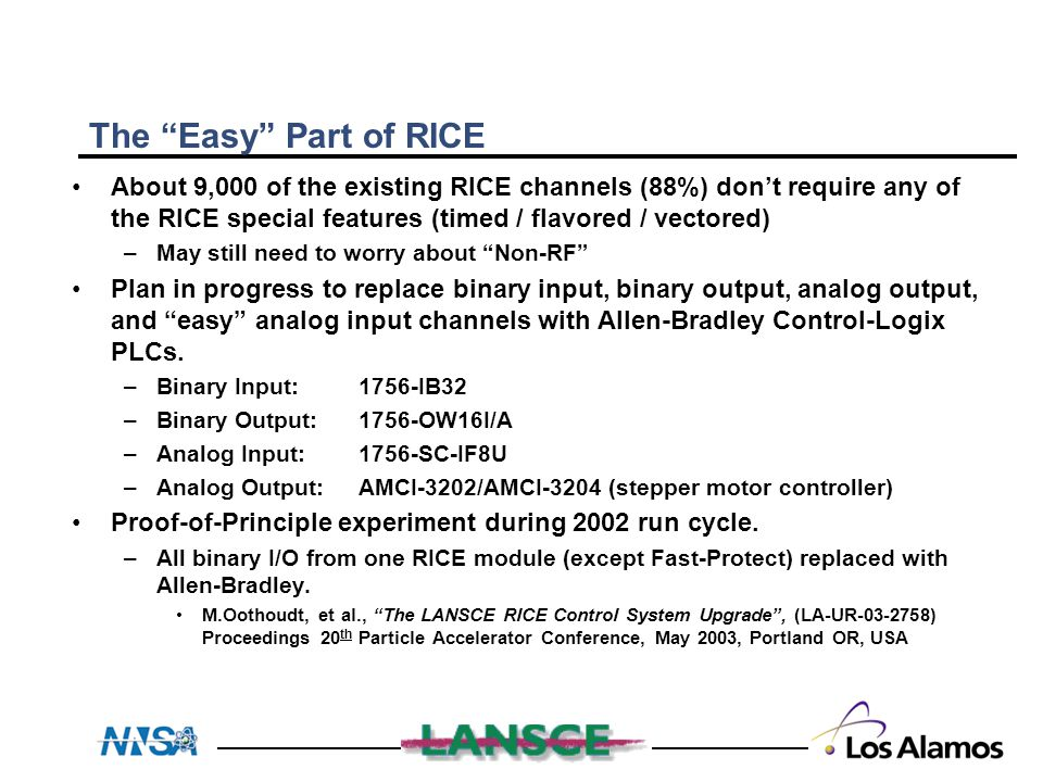 The Easy Part of RICE About 9,000 of the existing RICE channels (88%) don't require any of the RICE special features (timed / flavored / vectored) –May still need to worry about Non-RF Plan in progress to replace binary input, binary output, analog output, and easy analog input channels with Allen-Bradley Control-Logix PLCs.