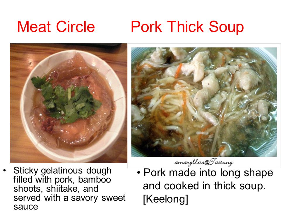 Meat Circle Pork Thick Soup Sticky gelatinous dough filled with pork, bamboo shoots, shiitake, and served with a savory sweet sauce Pork made into long shape and cooked in thick soup.
