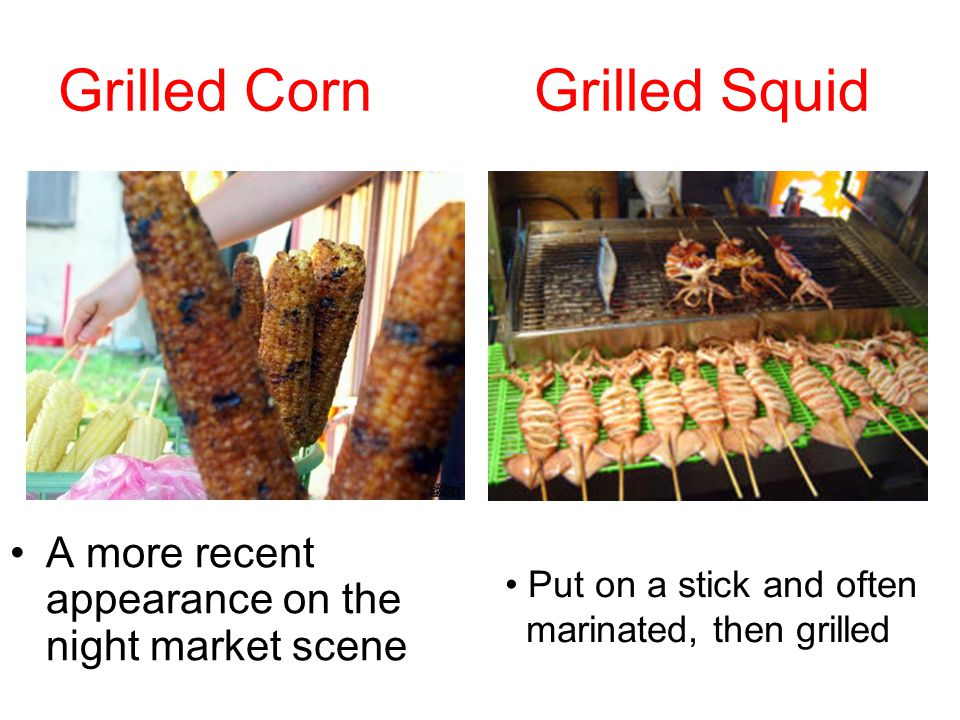 Grilled Corn Grilled Squid A more recent appearance on the night market scene Put on a stick and often marinated, then grilled
