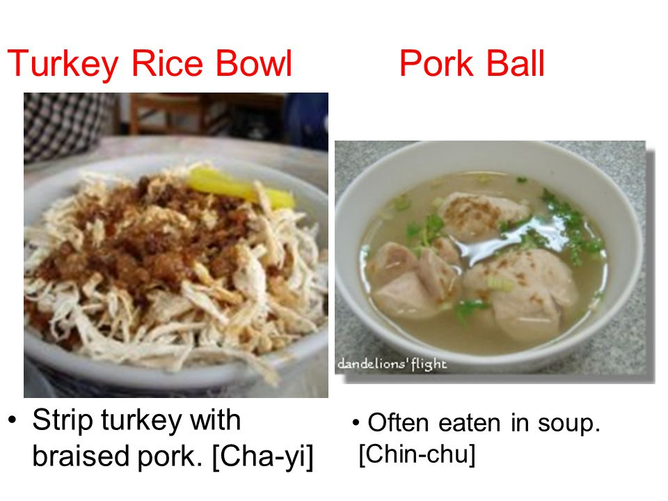 Turkey Rice Bowl Pork Ball Strip turkey with braised pork. [Cha-yi] Often eaten in soup. [Chin-chu]