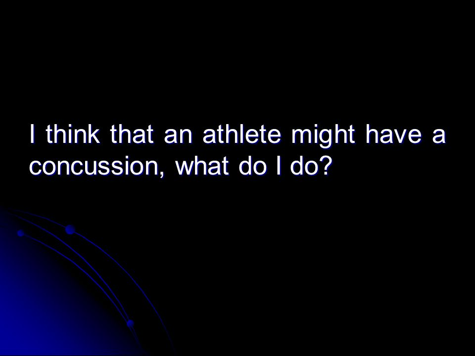 I think that an athlete might have a concussion, what do I do?