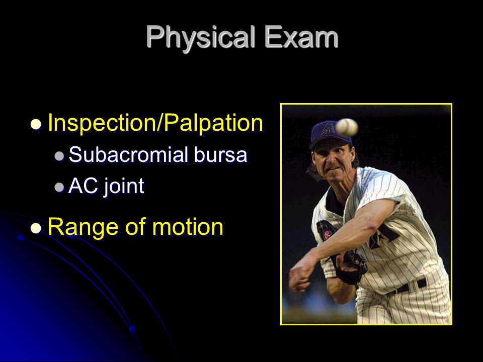 Physical Exam Inspection/Palpation Inspection/Palpation Subacromial bursa Subacromial bursa AC joint AC joint Range of motion Range of motion