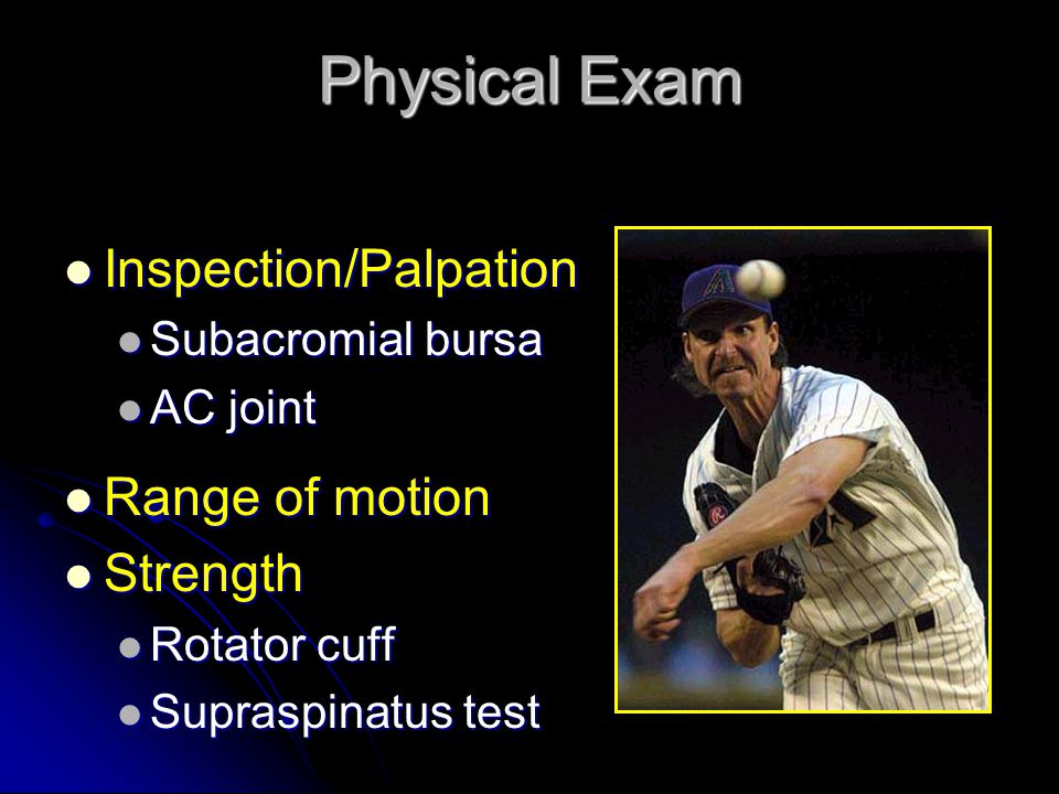 Physical Exam Inspection/Palpation Inspection/Palpation Subacromial bursa Subacromial bursa AC joint AC joint Range of motion Range of motion Strength Strength Rotator cuff Rotator cuff Supraspinatus test Supraspinatus test
