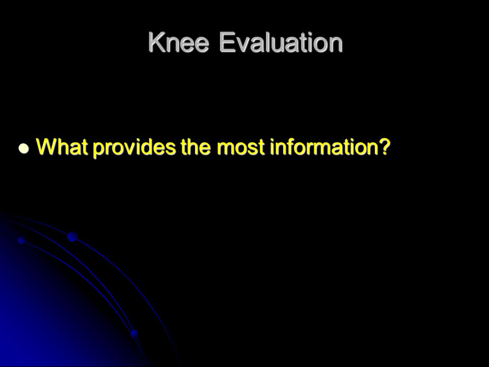 Knee Evaluation What provides the most information? What provides the most information?