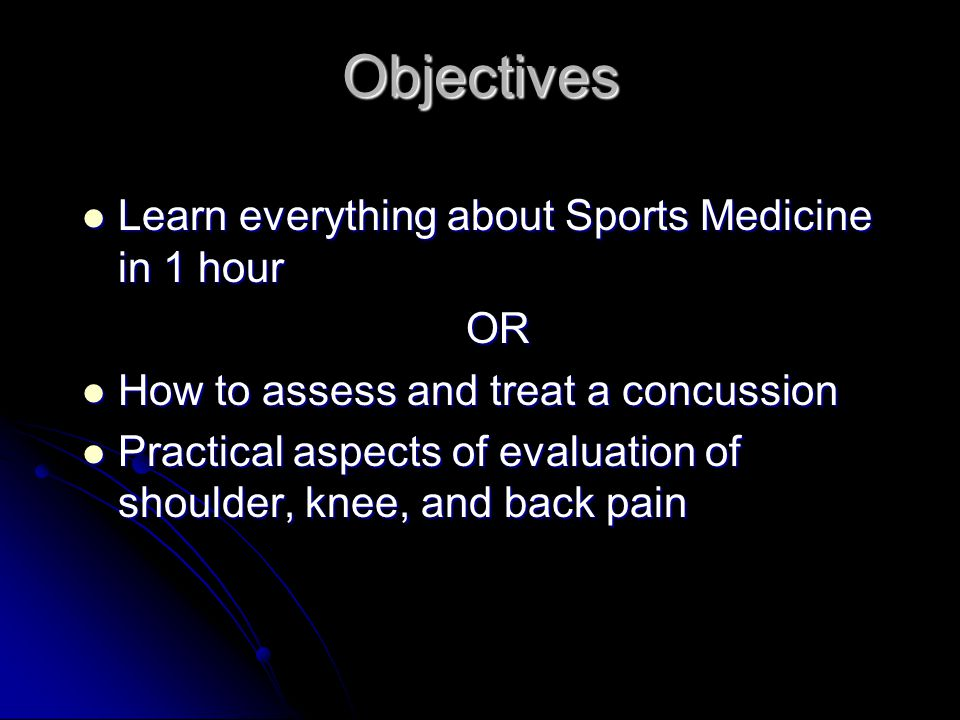 Objectives Learn everything about Sports Medicine in 1 hour Learn everything about Sports Medicine in 1 hourOR How to assess and treat a concussion How to assess and treat a concussion Practical aspects of evaluation of shoulder, knee, and back pain Practical aspects of evaluation of shoulder, knee, and back pain