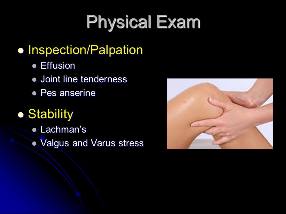 Physical Exam Inspection/Palpation Inspection/Palpation Effusion Effusion Joint line tenderness Joint line tenderness Pes anserine Pes anserine Stability Stability Lachman's Lachman's Valgus and Varus stress Valgus and Varus stress
