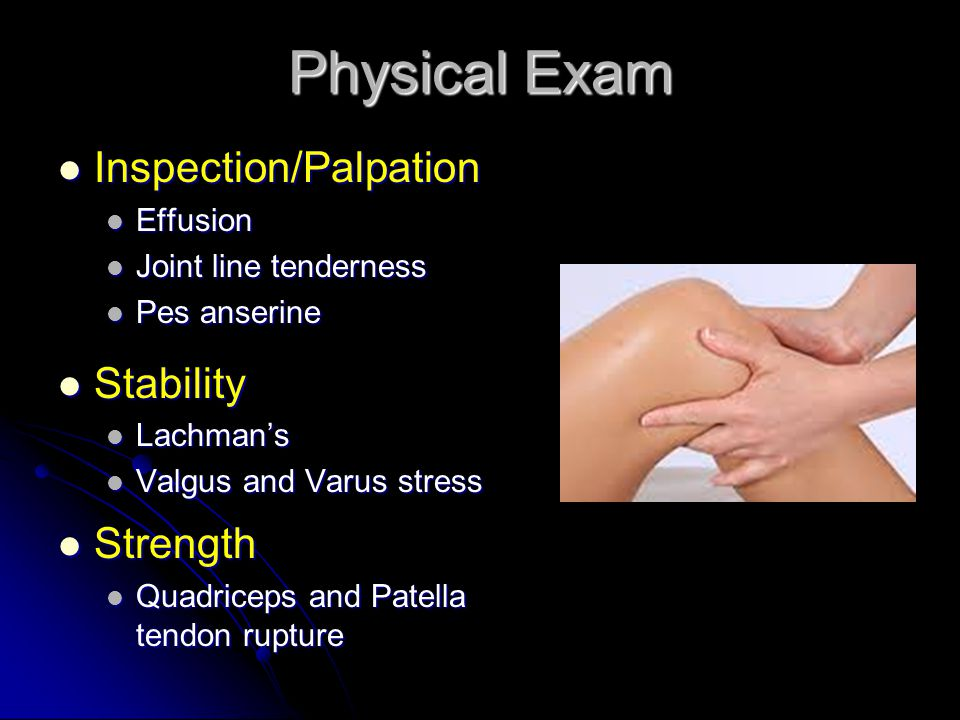 Physical Exam Inspection/Palpation Inspection/Palpation Effusion Effusion Joint line tenderness Joint line tenderness Pes anserine Pes anserine Stability Stability Lachman's Lachman's Valgus and Varus stress Valgus and Varus stress Strength Strength Quadriceps and Patella tendon rupture Quadriceps and Patella tendon rupture