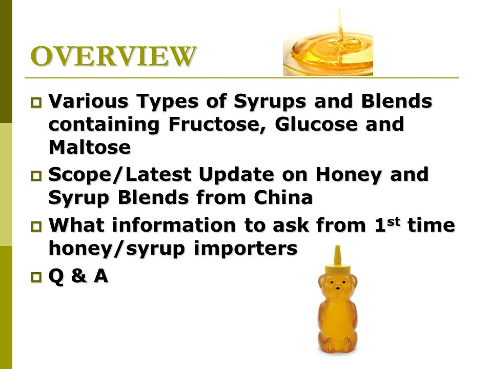 OVERVIEW  Various Types of Syrups and Blends containing Fructose, Glucose and Maltose  Scope/Latest Update on Honey and Syrup Blends from China  What information to ask from 1 st time honey/syrup importers  Q & A