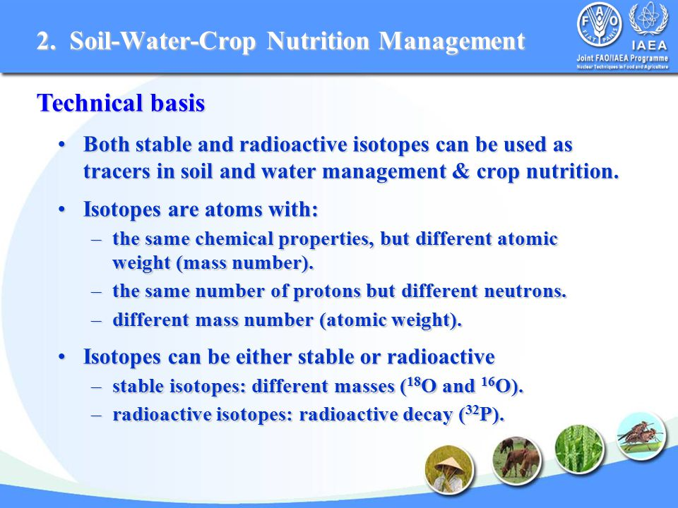 Both stable and radioactive isotopes can be used as tracers in soil and water management & crop nutrition.Both stable and radioactive isotopes can be used as tracers in soil and water management & crop nutrition.