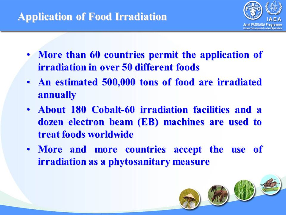 Application of Food Irradiation More than 60 countries permit the application of irradiation in over 50 different foodsMore than 60 countries permit the application of irradiation in over 50 different foods An estimated 500,000 tons of food are irradiated annuallyAn estimated 500,000 tons of food are irradiated annually About 180 Cobalt-60 irradiation facilities and a dozen electron beam (EB) machines are used to treat foods worldwideAbout 180 Cobalt-60 irradiation facilities and a dozen electron beam (EB) machines are used to treat foods worldwide More and more countries accept the use of irradiation as a phytosanitary measureMore and more countries accept the use of irradiation as a phytosanitary measure