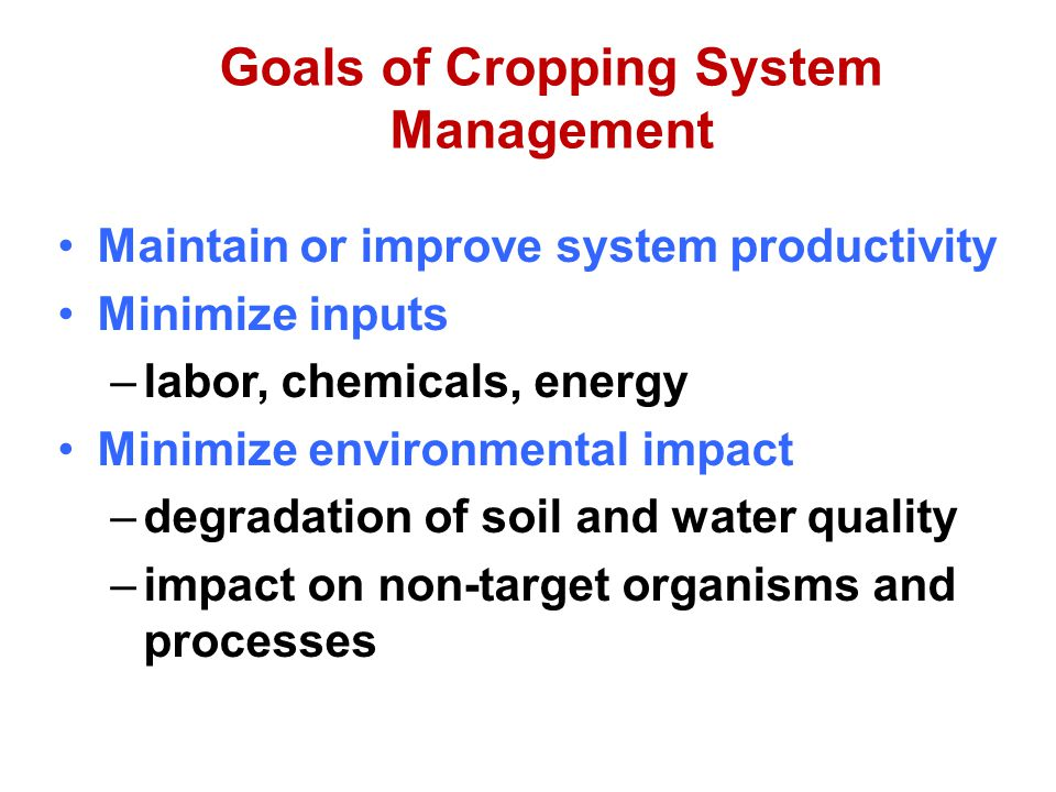 Goals of Cropping System Management Maintain or improve system productivity Minimize inputs –labor, chemicals, energy Minimize environmental impact –degradation of soil and water quality –impact on non-target organisms and processes