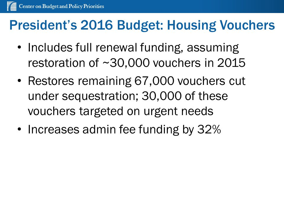 Center on Budget and Policy Priorities President's 2016 Budget: Housing Vouchers Includes full renewal funding, assuming restoration of ~30,000 vouchers in 2015 Restores remaining 67,000 vouchers cut under sequestration; 30,000 of these vouchers targeted on urgent needs Increases admin fee funding by 32%