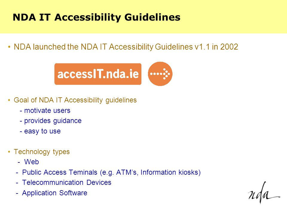 NDA launched the NDA IT Accessibility Guidelines v1.1 in 2002 Goal of NDA IT Accessibility guidelines - motivate users - provides guidance - easy to use Technology types - Web - Public Access Teminals (e.g.