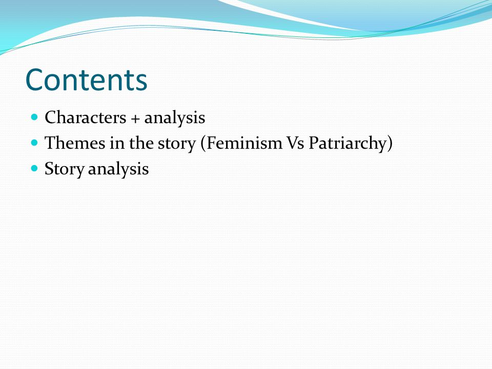 Contents Characters + analysis Themes in the story (Feminism Vs Patriarchy) Story analysis