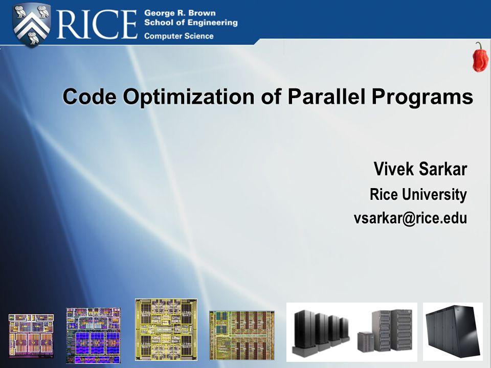 Code Optimization of Parallel Programs Vivek Sarkar Rice University vsarkar@rice.edu Vivek Sarkar Rice University vsarkar@rice.edu