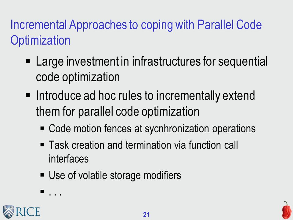 21 Incremental Approaches to coping with Parallel Code Optimization  Large investment in infrastructures for sequential code optimization  Introduce ad hoc rules to incrementally extend them for parallel code optimization  Code motion fences at sycnhronization operations  Task creation and termination via function call interfaces  Use of volatile storage modifiers ...