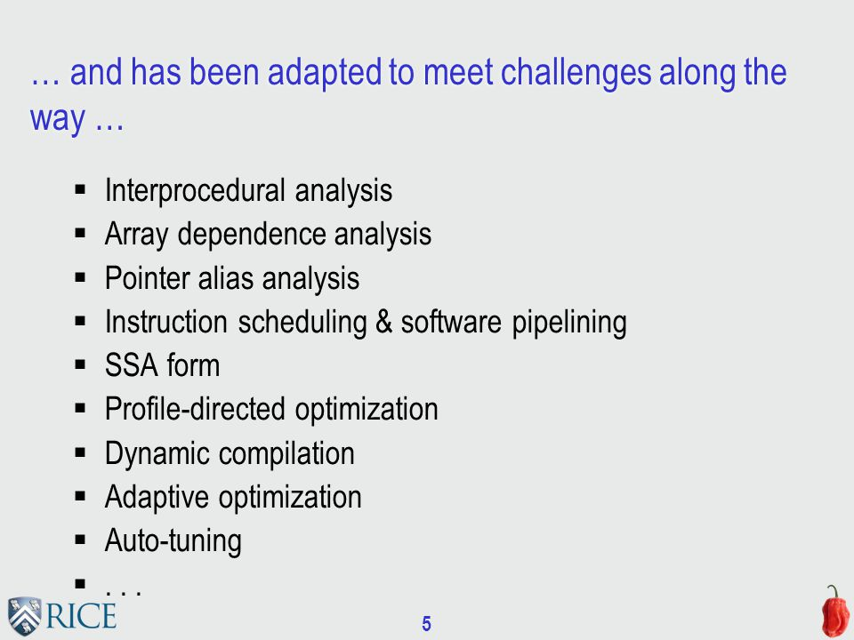 5 … and has been adapted to meet challenges along the way …  Interprocedural analysis  Array dependence analysis  Pointer alias analysis  Instruction scheduling & software pipelining  SSA form  Profile-directed optimization  Dynamic compilation  Adaptive optimization  Auto-tuning ...
