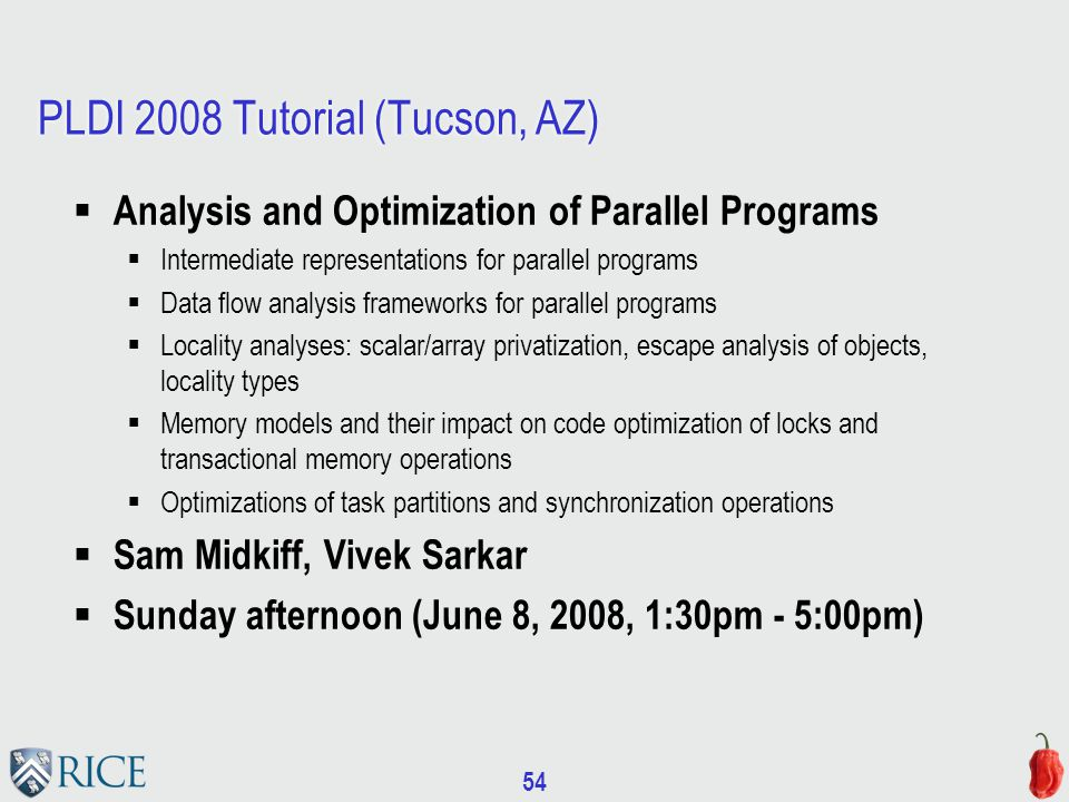 54 PLDI 2008 Tutorial (Tucson, AZ)  Analysis and Optimization of Parallel Programs  Intermediate representations for parallel programs  Data flow analysis frameworks for parallel programs  Locality analyses: scalar/array privatization, escape analysis of objects, locality types  Memory models and their impact on code optimization of locks and transactional memory operations  Optimizations of task partitions and synchronization operations  Sam Midkiff, Vivek Sarkar  Sunday afternoon (June 8, 2008, 1:30pm - 5:00pm)