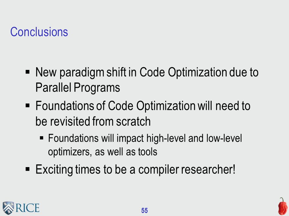 55 Conclusions  New paradigm shift in Code Optimization due to Parallel Programs  Foundations of Code Optimization will need to be revisited from scratch  Foundations will impact high-level and low-level optimizers, as well as tools  Exciting times to be a compiler researcher!