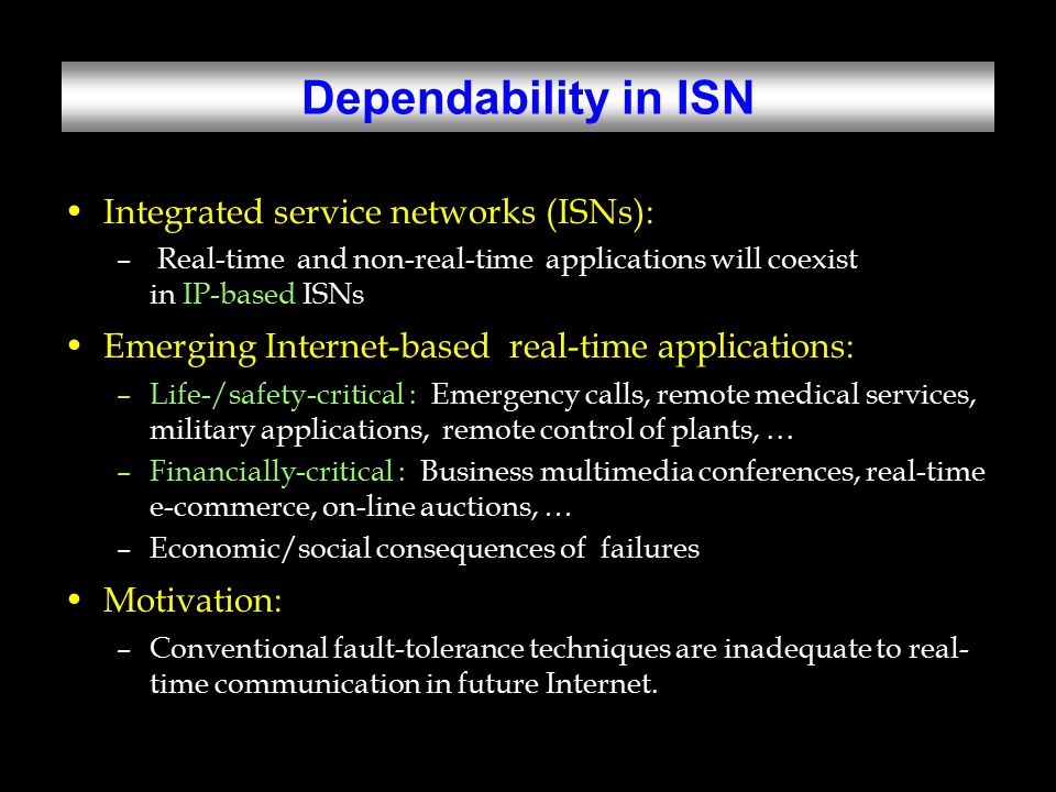 Research Objective Objective: Develop an efficient method for adding fault-tolerance to existing or emerging real-time communication protocols with –Guaranteed dependability –Low overhead –Good scalability –Inter-operability Environments: –Large-scale (IP-based) multi-hop networks –Real-time unicast/multicast communication –Dynamic connection setups/teardowns