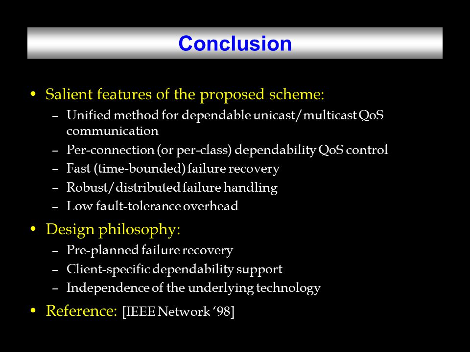 Conclusion Salient features of the proposed scheme: –Unified method for dependable unicast/multicast QoS communication –Per-connection (or per-class) dependability QoS control –Fast (time-bounded) failure recovery –Robust/distributed failure handling –Low fault-tolerance overhead Design philosophy: –Pre-planned failure recovery –Client-specific dependability support –Independence of the underlying technology Reference: [IEEE Network '98]