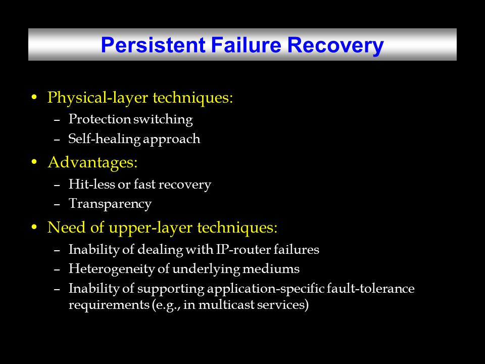 Persistent Failure Recovery Physical-layer techniques: –Protection switching –Self-healing approach Advantages: –Hit-less or fast recovery –Transparency Need of upper-layer techniques: –Inability of dealing with IP-router failures –Heterogeneity of underlying mediums –Inability of supporting application-specific fault-tolerance requirements (e.g., in multicast services)