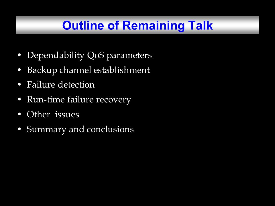 Dependability QoS Parameters Probability of fast and guaranteed recovery, Pr –Markov modeling Time-varying Approximation by combinatorial reliability modeling –Negotiation between network and applications Service-disruption time bound, G –Not negotiable Implication: –The probability that a dependable connection will suffer from a disruption longer than G is at most Pr.