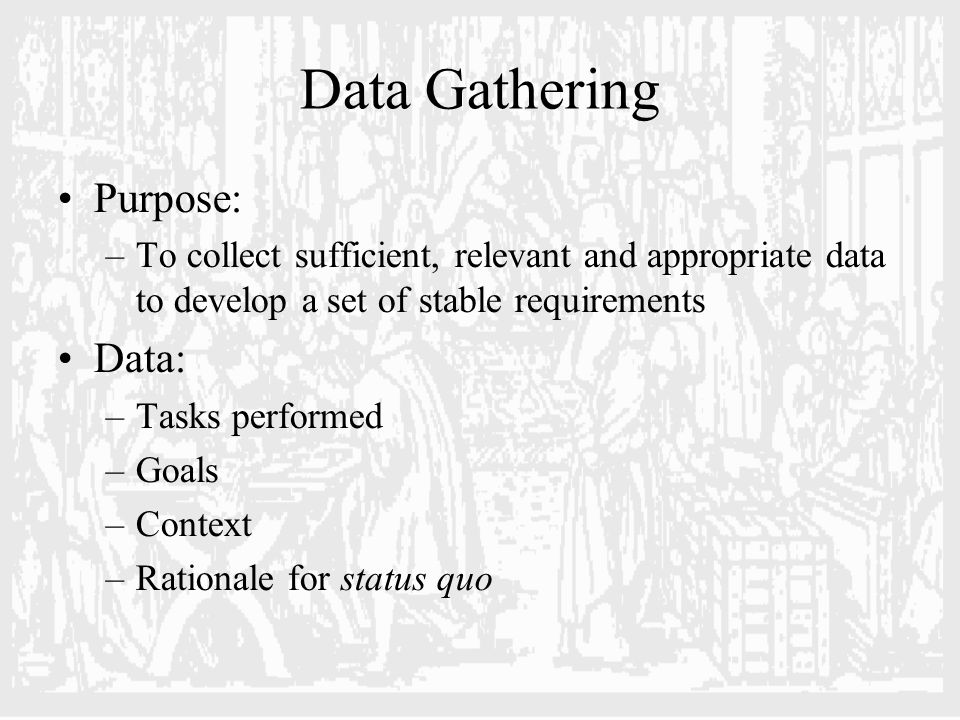Data Gathering Purpose: –To collect sufficient, relevant and appropriate data to develop a set of stable requirements Data: –Tasks performed –Goals –Context –Rationale for status quo