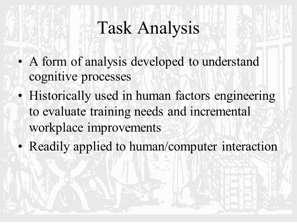 Task Analysis A form of analysis developed to understand cognitive processes Historically used in human factors engineering to evaluate training needs and incremental workplace improvements Readily applied to human/computer interaction