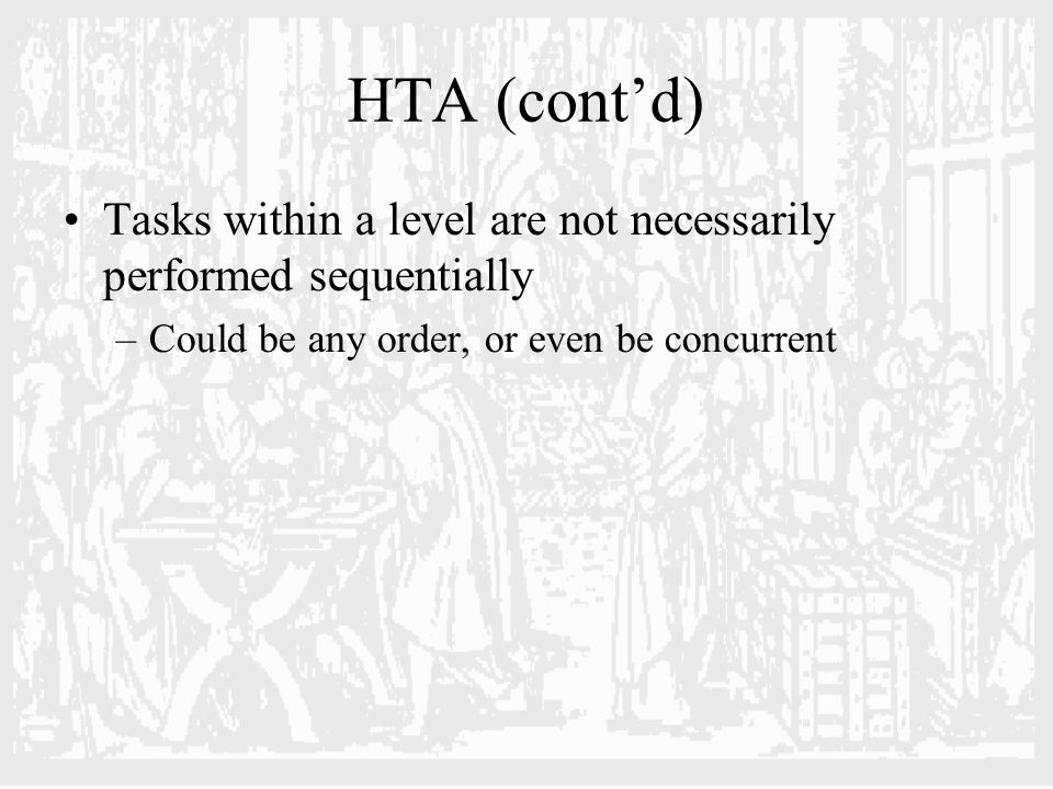 HTA (cont'd) Tasks within a level are not necessarily performed sequentially –Could be any order, or even be concurrent