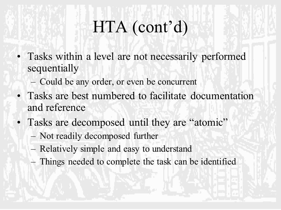 HTA (cont'd) Tasks within a level are not necessarily performed sequentially –Could be any order, or even be concurrent Tasks are best numbered to facilitate documentation and reference Tasks are decomposed until they are atomic –Not readily decomposed further –Relatively simple and easy to understand –Things needed to complete the task can be identified