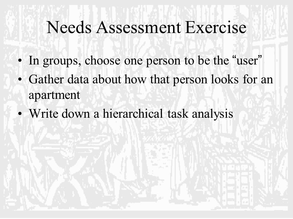 Needs Assessment Exercise In groups, choose one person to be the user Gather data about how that person looks for an apartment Write down a hierarchical task analysis