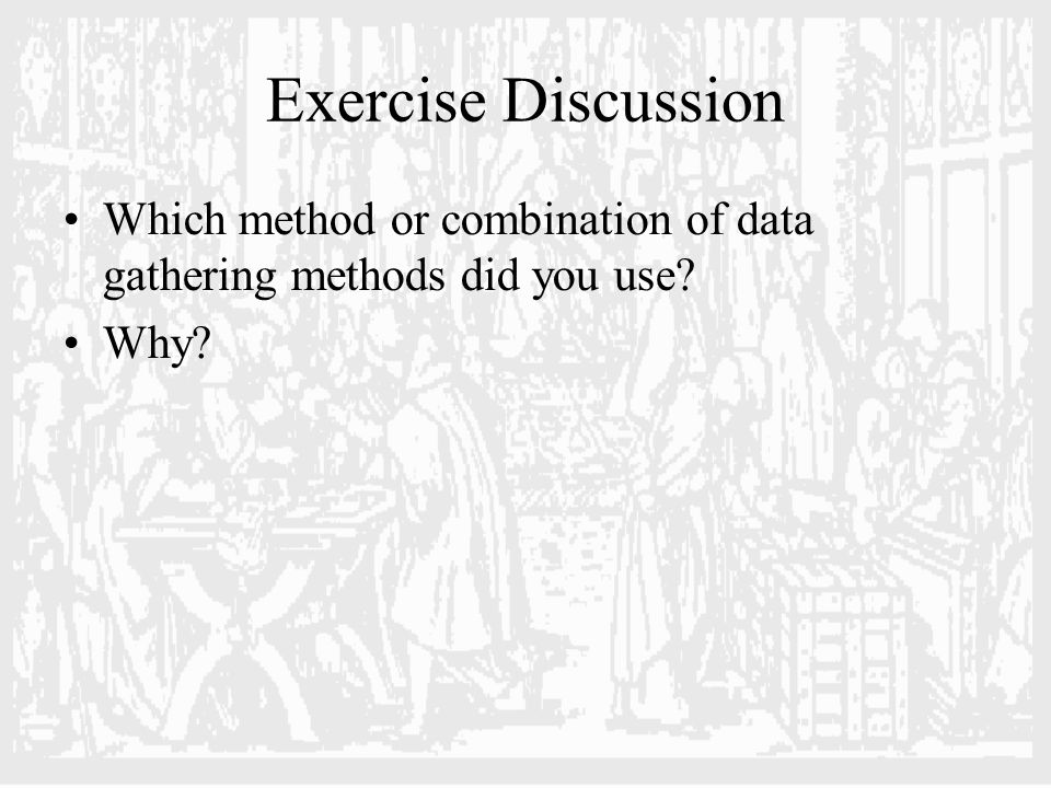 Exercise Discussion Which method or combination of data gathering methods did you use? Why?
