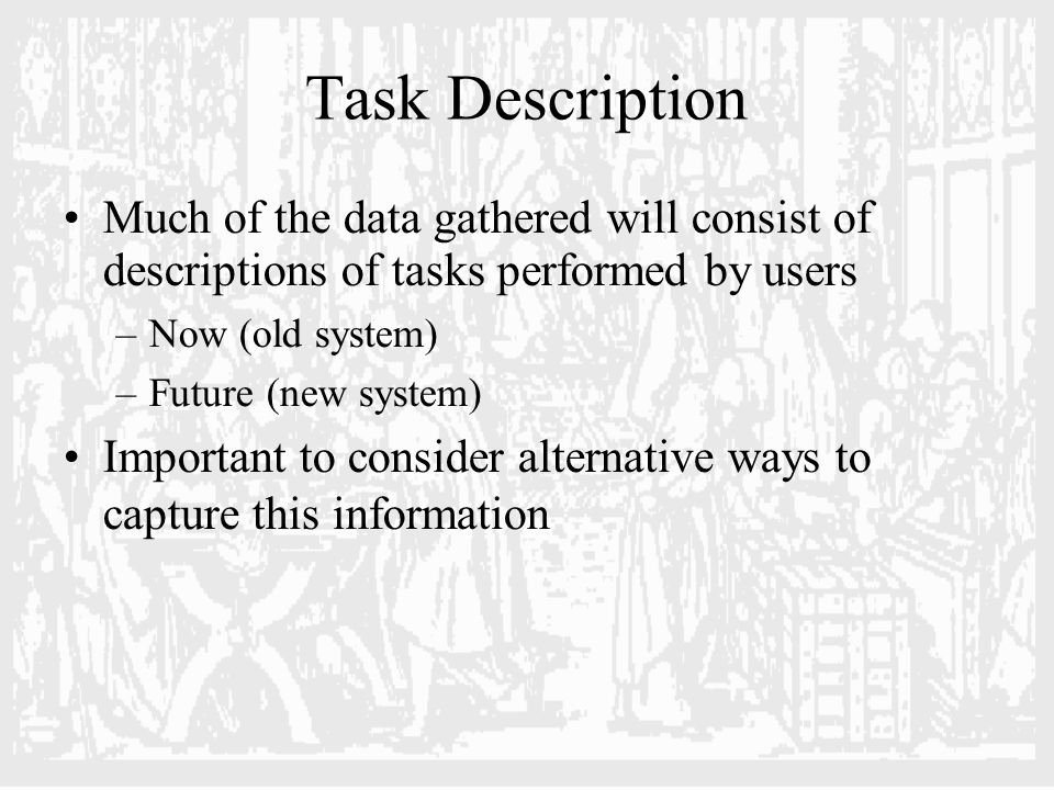 Scenarios An informal narrative description Describes human activities or tasks in a story Using vocabulary of the user Relatively unstructured Often the way users will describe a task User ' s task orientation – not necessarily technology Caution: are they saying what they really do, or what they SHOULD do?