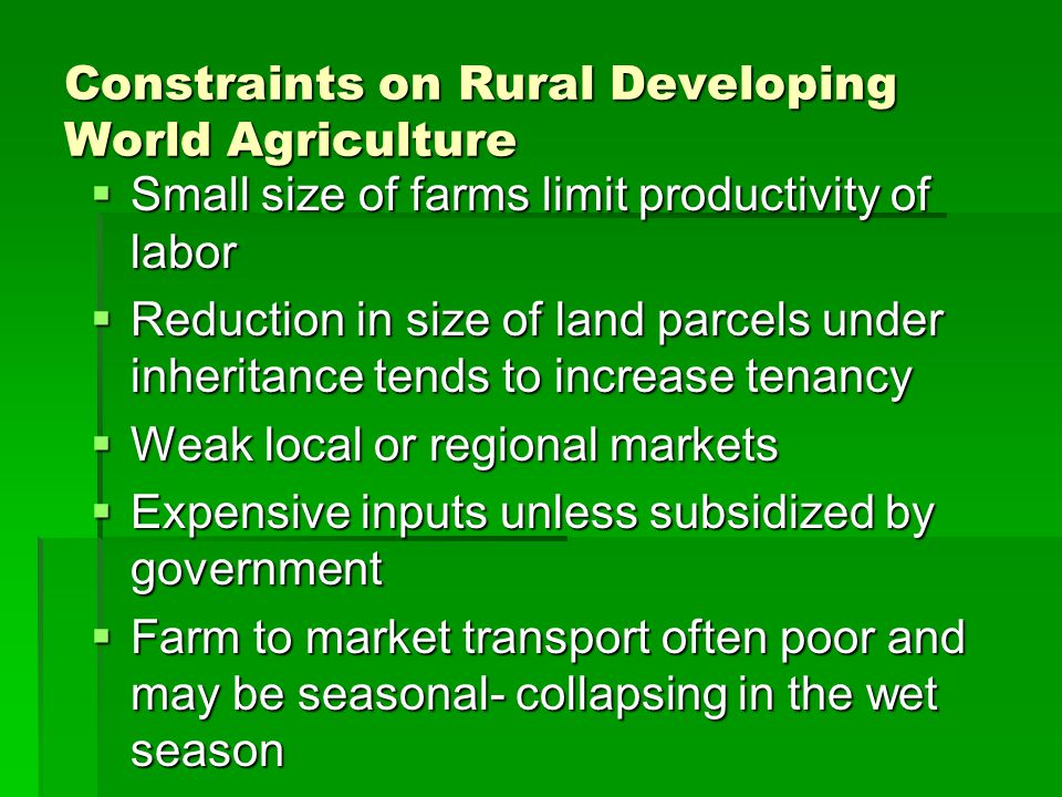 Constraints on Rural Developing World Agriculture  Small size of farms limit productivity of labor  Reduction in size of land parcels under inheritance tends to increase tenancy  Weak local or regional markets  Expensive inputs unless subsidized by government  Farm to market transport often poor and may be seasonal- collapsing in the wet season