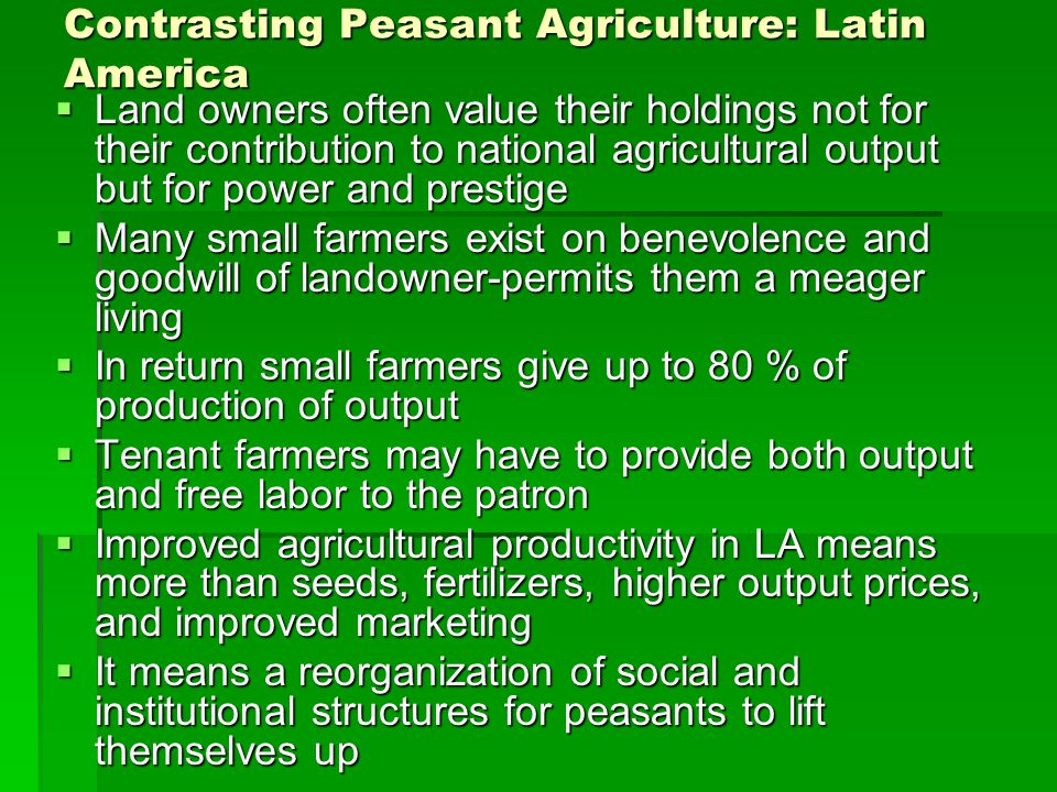 Contrasting Peasant Agriculture: Latin America  Land owners often value their holdings not for their contribution to national agricultural output but