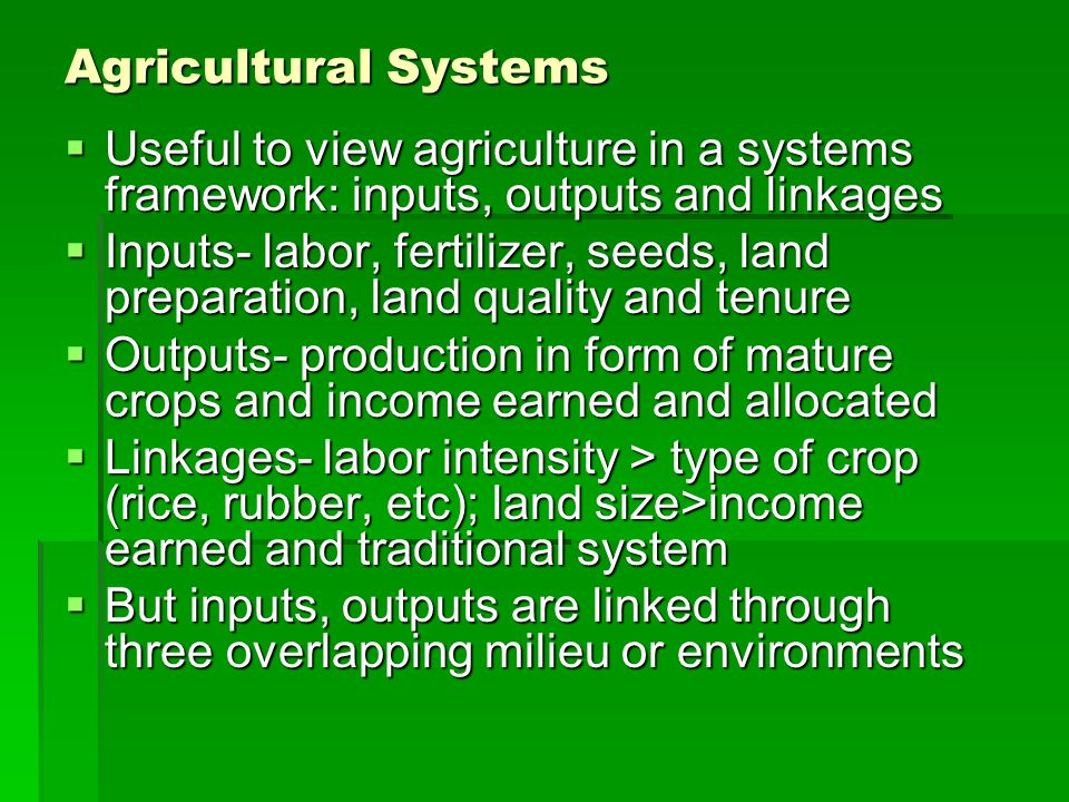 Agricultural Systems  Useful to view agriculture in a systems framework: inputs, outputs and linkages  Inputs- labor, fertilizer, seeds, land preparation, land quality and tenure  Outputs- production in form of mature crops and income earned and allocated  Linkages- labor intensity > type of crop (rice, rubber, etc); land size>income earned and traditional system  But inputs, outputs are linked through three overlapping milieu or environments