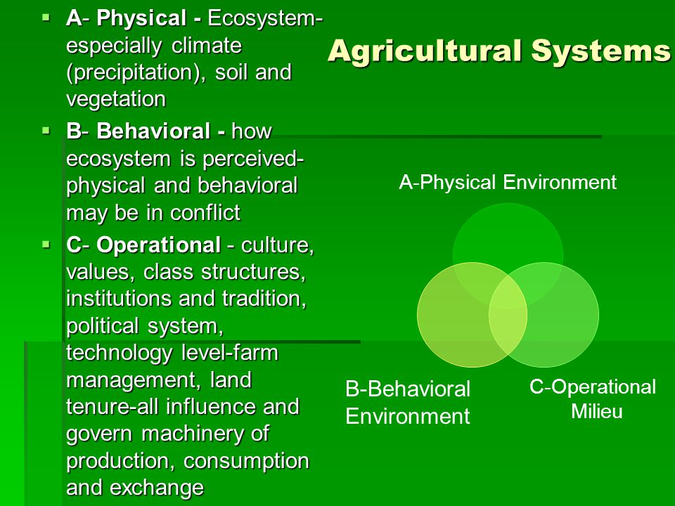 Agricultural Systems  A- Physical - Ecosystem- especially climate (precipitation), soil and vegetation  B- Behavioral - how ecosystem is perceived- physical and behavioral may be in conflict  C- Operational - culture, values, class structures, institutions and tradition, political system, technology level-farm management, land tenure-all influence and govern machinery of production, consumption and exchange A-Physical Environment C- Operational Milieu B-Behavioral Environment