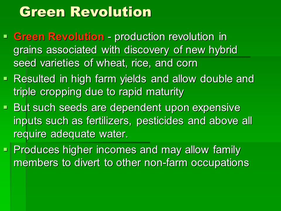 Green Revolution  Green Revolution - production revolution in grains associated with discovery of new hybrid seed varieties of wheat, rice, and corn  Resulted in high farm yields and allow double and triple cropping due to rapid maturity  But such seeds are dependent upon expensive inputs such as fertilizers, pesticides and above all require adequate water.