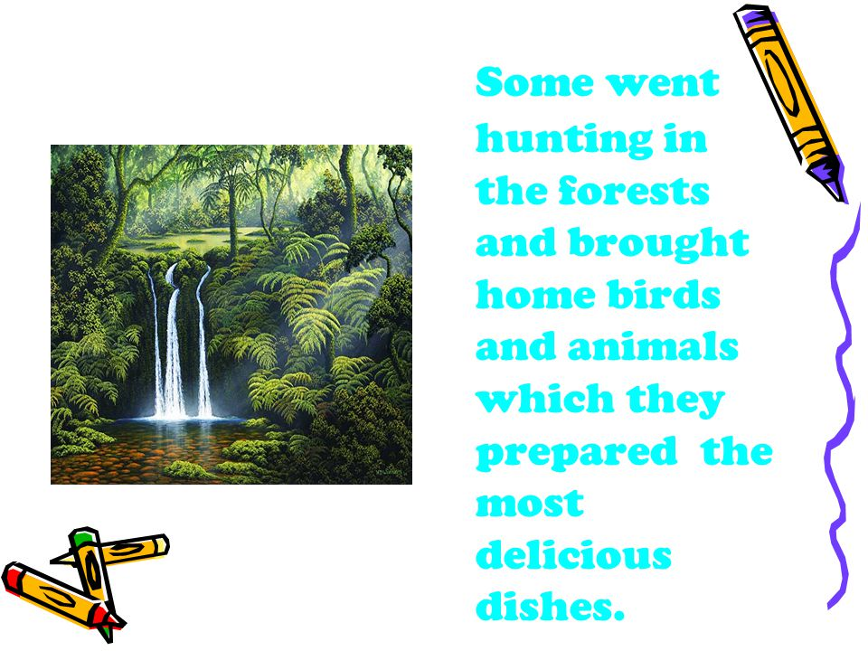 Some went hunting in the forests and brought home birds and animals which they prepared the most delicious dishes.