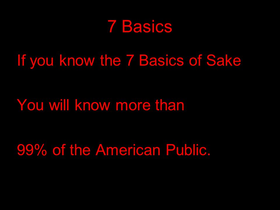 7 Basics If you know the 7 Basics of Sake You will know more than 99% of the American Public.