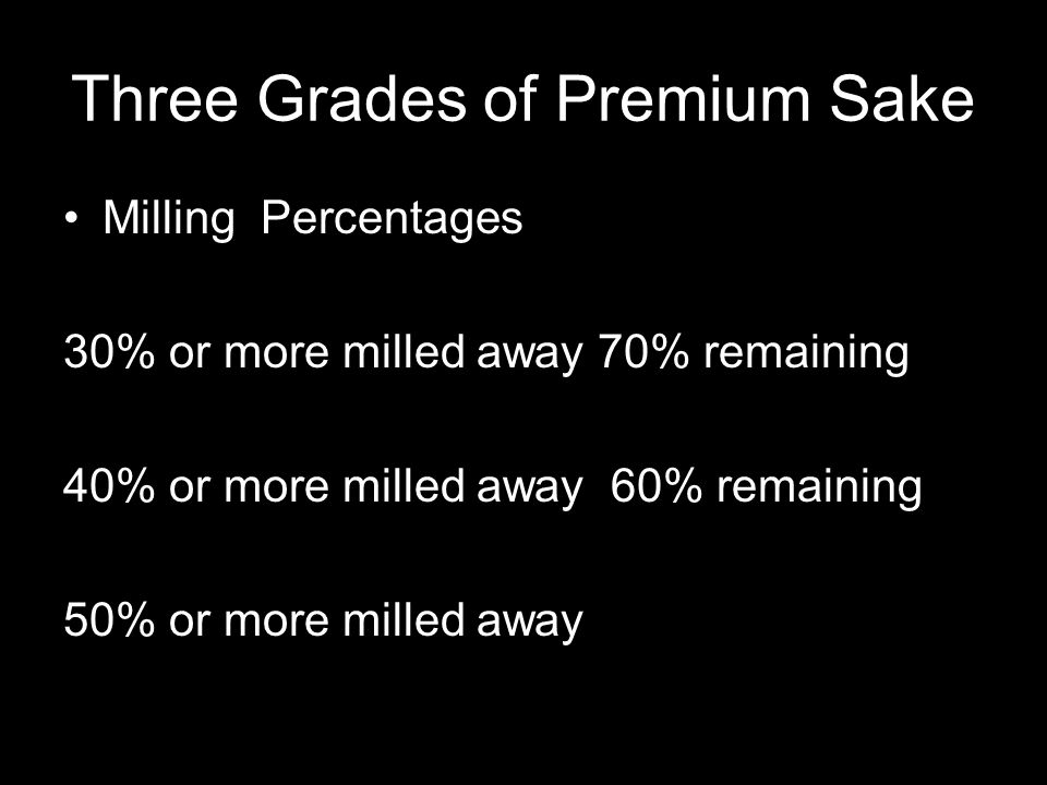 Three Grades of Premium Sake Milling Percentages 30% or more milled away 70% remaining 40% or more milled away 60% remaining 50% or more milled away
