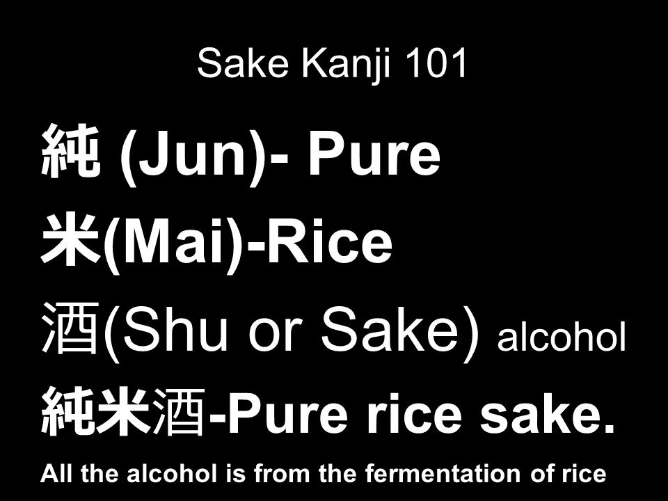 Sake Kanji 101 純 (Jun)- Pure 米 (Mai)-Rice 酒 (Shu or Sake) alcohol 純米酒 -Pure rice sake.
