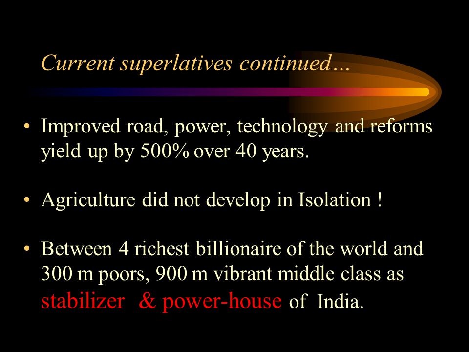 Current superlatives continued… Improved road, power, technology and reforms yield up by 500% over 40 years. Agriculture did not develop in Isolation