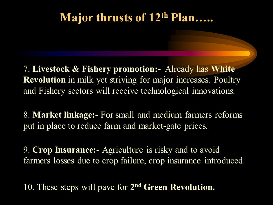 Major thrusts of 12 th Plan….. 7. Livestock & Fishery promotion:- Already has White Revolution in milk yet striving for major increases. Poultry and F