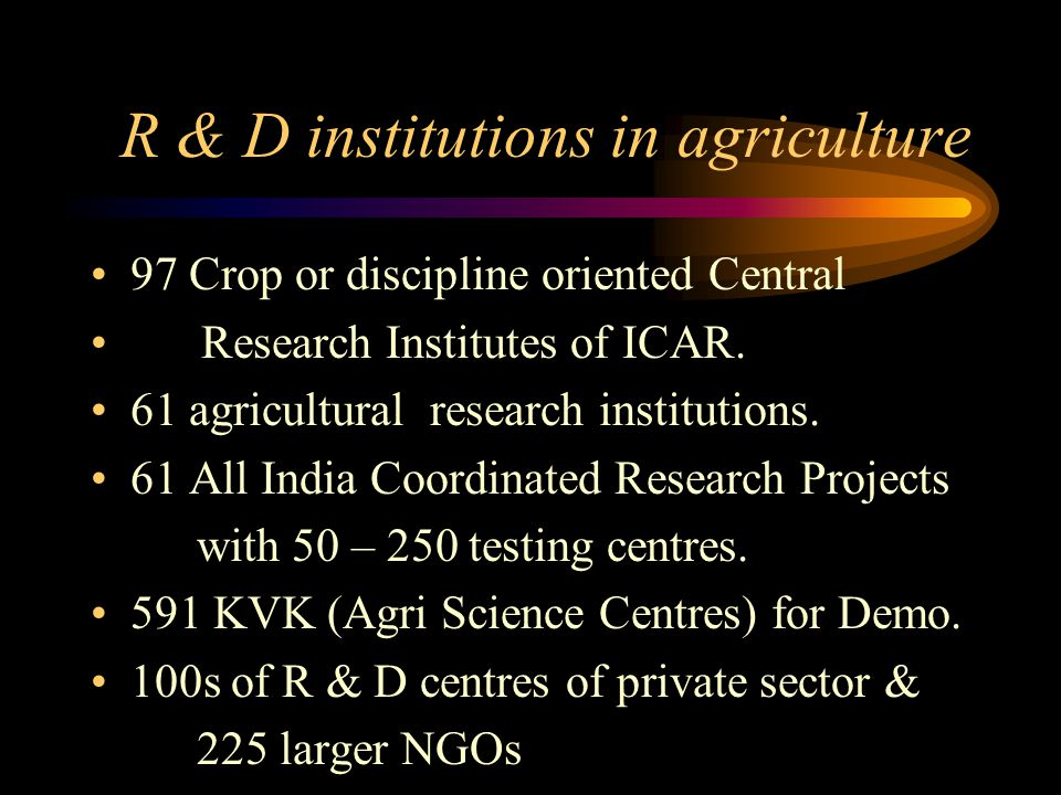 R & D institutions in agriculture 97 Crop or discipline oriented Central Research Institutes of ICAR. 61 agricultural research institutions. 61 All In