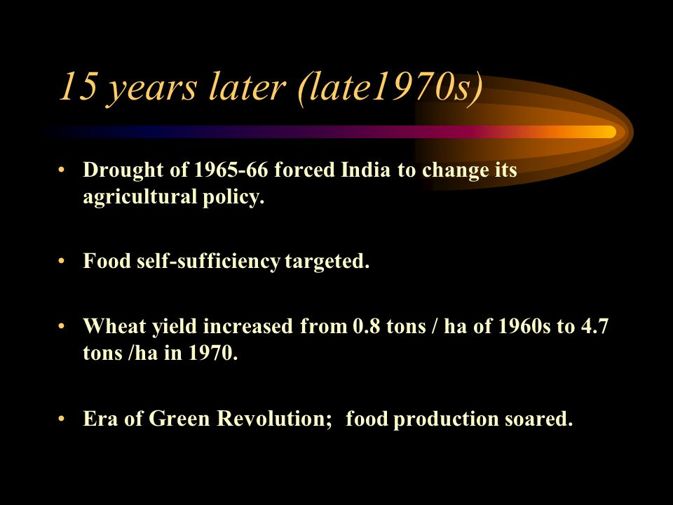 15 years later (late1970s) Drought of 1965-66 forced India to change its agricultural policy. Food self-sufficiency targeted. Wheat yield increased fr