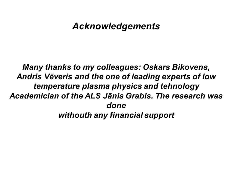Acknowledgements Many thanks to my colleagues: Oskars Bikovens, Andris Vēveris and the one of leading experts of low temperature plasma physics and te