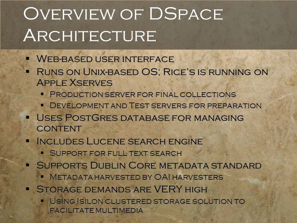 Overview of DSpace Architecture  Web-based user interface  Runs on Unix-based OS; Rice's is running on Apple Xserves  Production server for final collections  Development and Test servers for preparation  Uses PostGres database for managing content  Includes Lucene search engine  Support for full text search  Supports Dublin Core metadata standard  Metadata harvested by OAI harvesters  Storage demands are VERY high  Using Isilon clustered storage solution to facilitate multimedia  Web-based user interface  Runs on Unix-based OS; Rice's is running on Apple Xserves  Production server for final collections  Development and Test servers for preparation  Uses PostGres database for managing content  Includes Lucene search engine  Support for full text search  Supports Dublin Core metadata standard  Metadata harvested by OAI harvesters  Storage demands are VERY high  Using Isilon clustered storage solution to facilitate multimedia